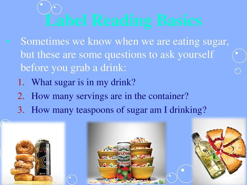 Label Reading Basics Sometimes we know when we are eating sugar, but these are some questions to ask yourself before you grab a drink: