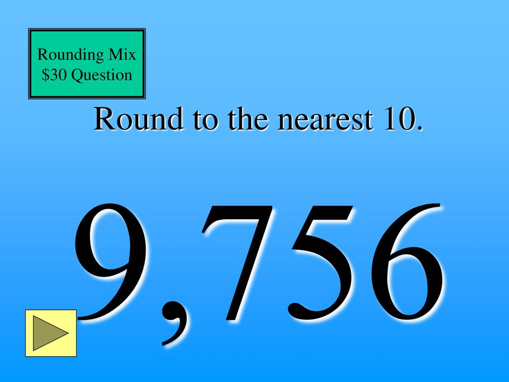 Rounding Mix $30 Question Round to the nearest 10. 9,756