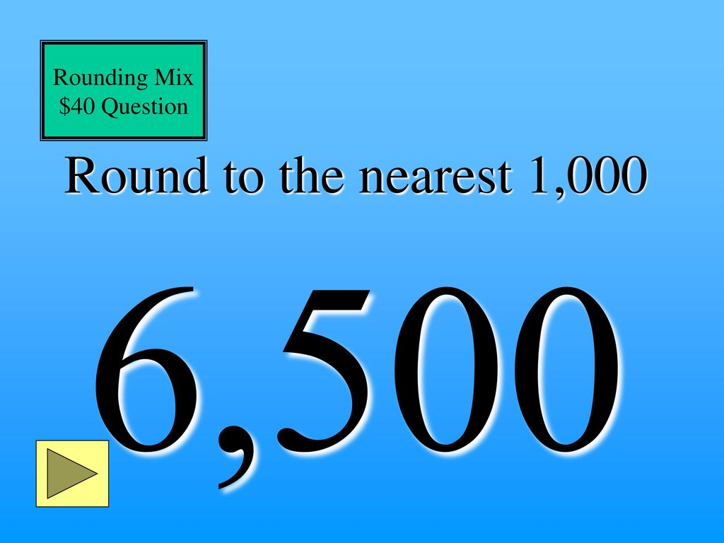 Rounding Mix $40 Question Round to the nearest 1,000 6,500