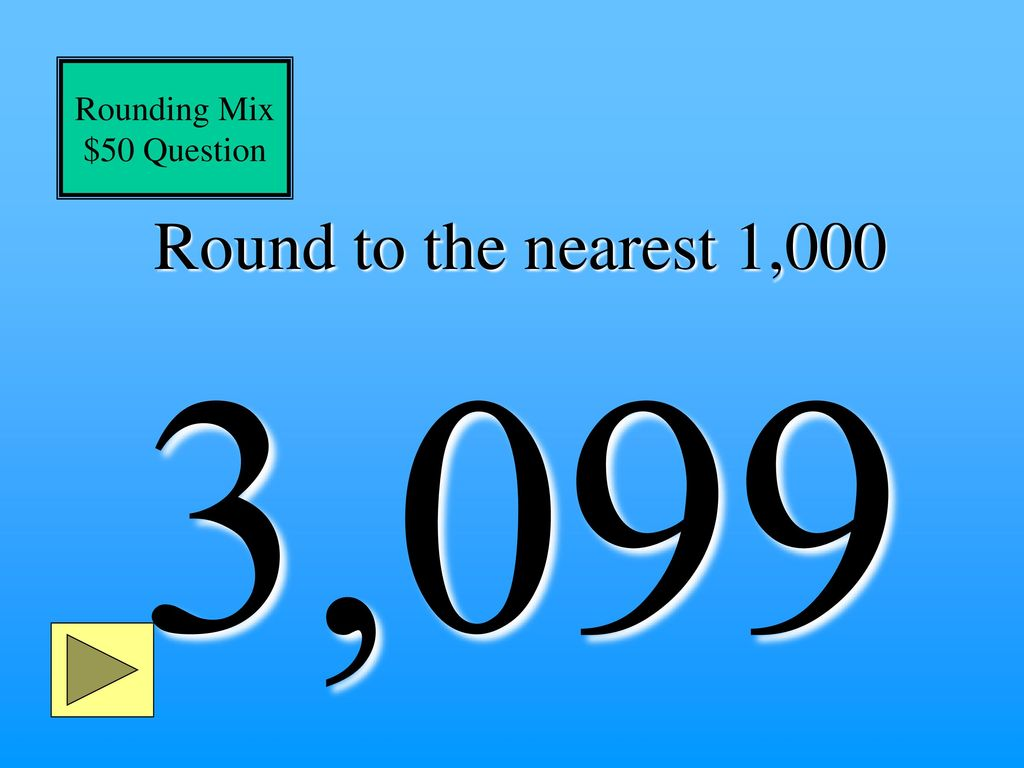 Rounding Mix $50 Question Round to the nearest 1,000 3,099