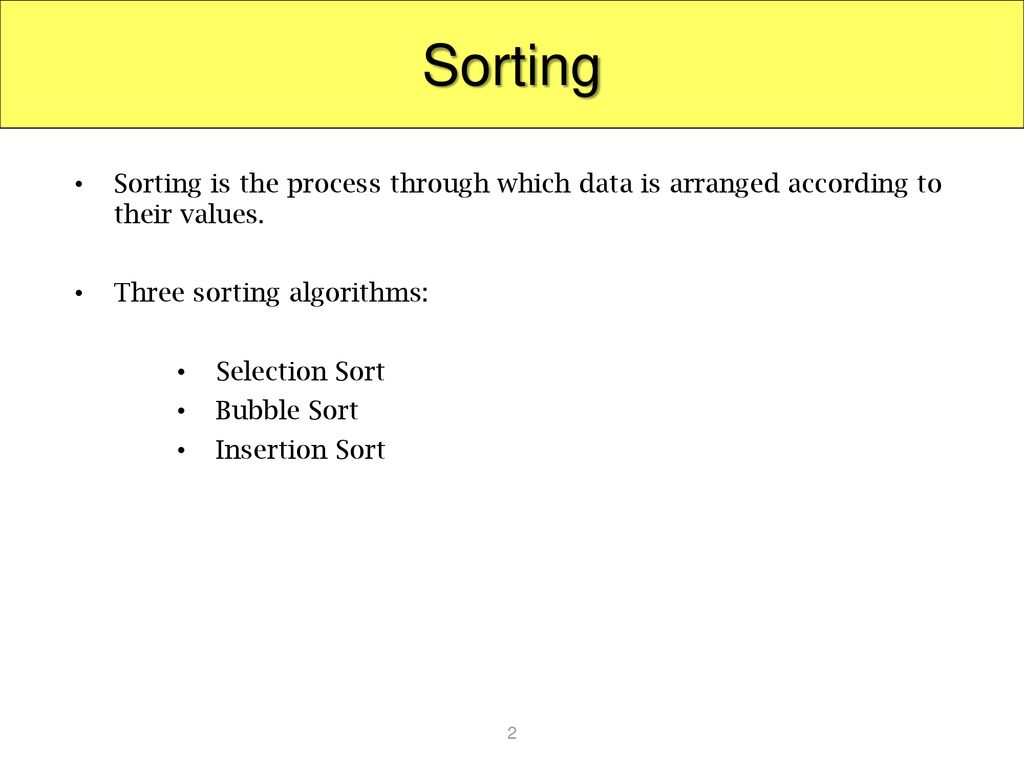 Sorting Sorting is the process through which data is arranged according to their values. Three sorting algorithms: