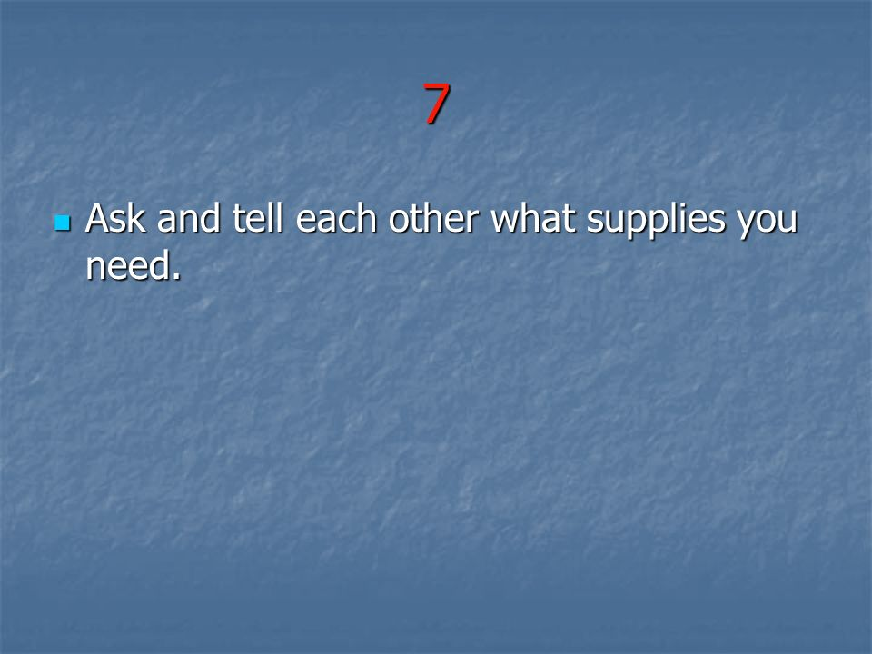 7 Ask and tell each other what supplies you need.