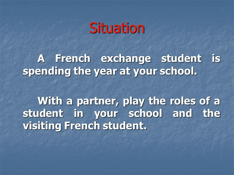 Situation A French exchange student is spending the year at your school.