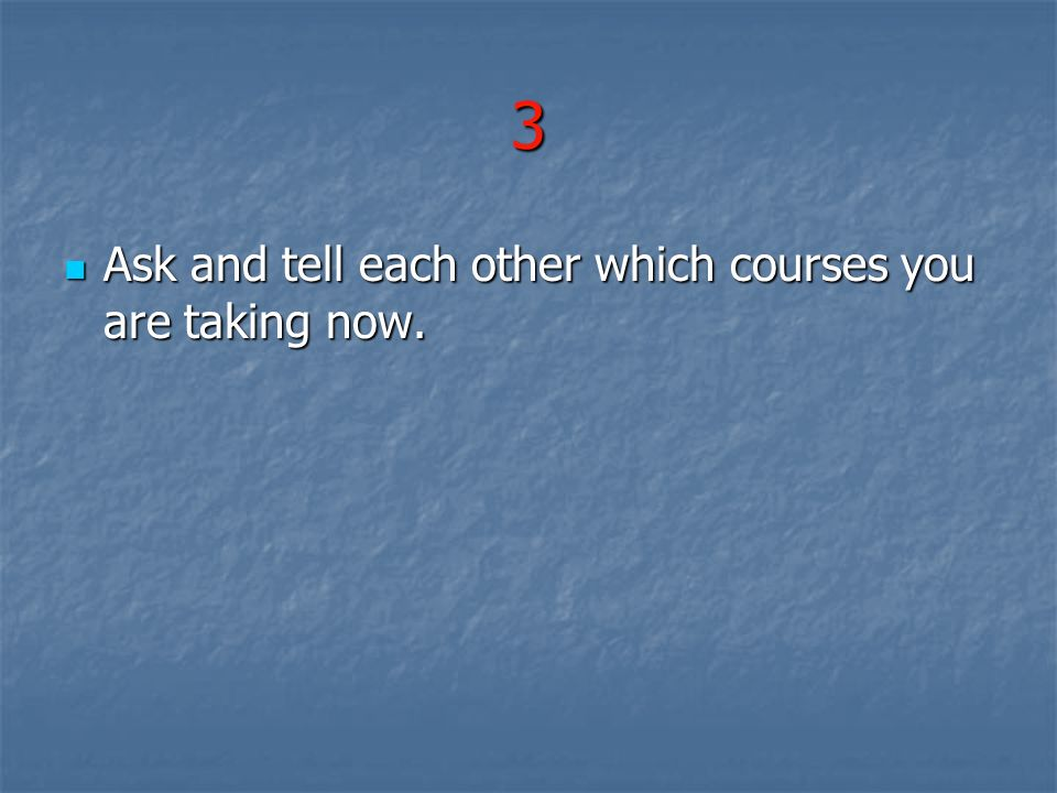 3 Ask and tell each other which courses you are taking now.