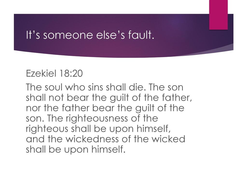 The son will not bear the guilt of the father, and the father will not bear the guilt of the son, the truth of the righteous with him and remains, and the lawlessness of the lawless with him and remains (Ezek. 18:20) 35