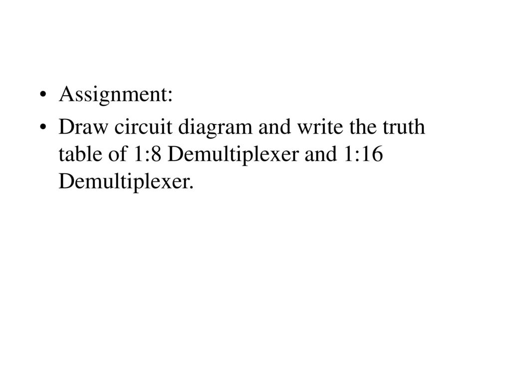 12 Assignment: Draw circuit diagram and write the truth table of 1:8  Demultiplexer and 1:16 Demultiplexer.