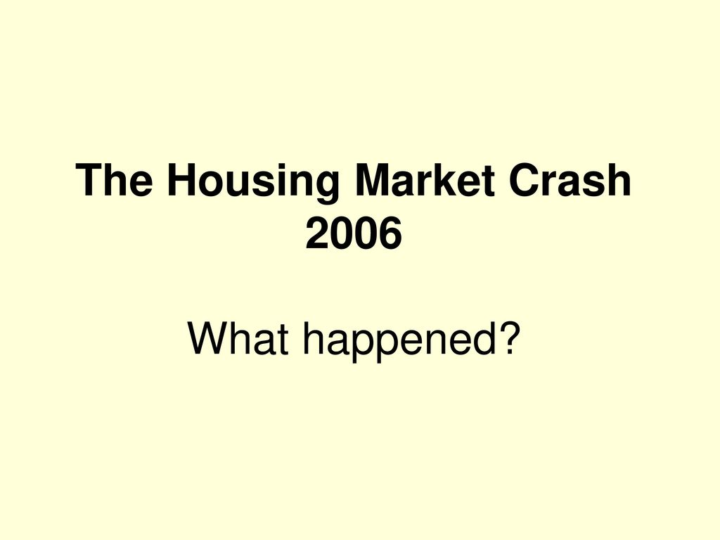 The Housing Market Crash 2006 What happened? - ppt download