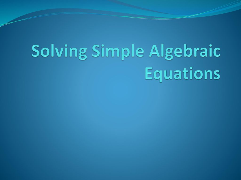 Solving Simple Algebraic Equations - ppt download