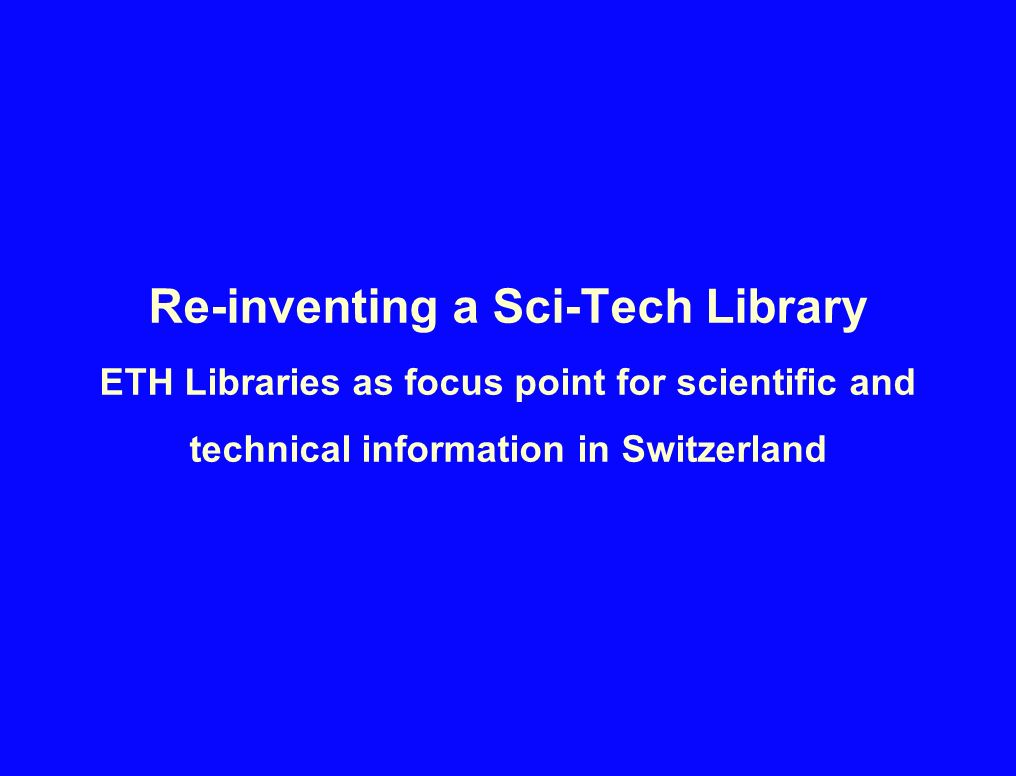 Re-inventing a Sci-Tech Library ETH Libraries as focus point for scientific and technical information in Switzerland