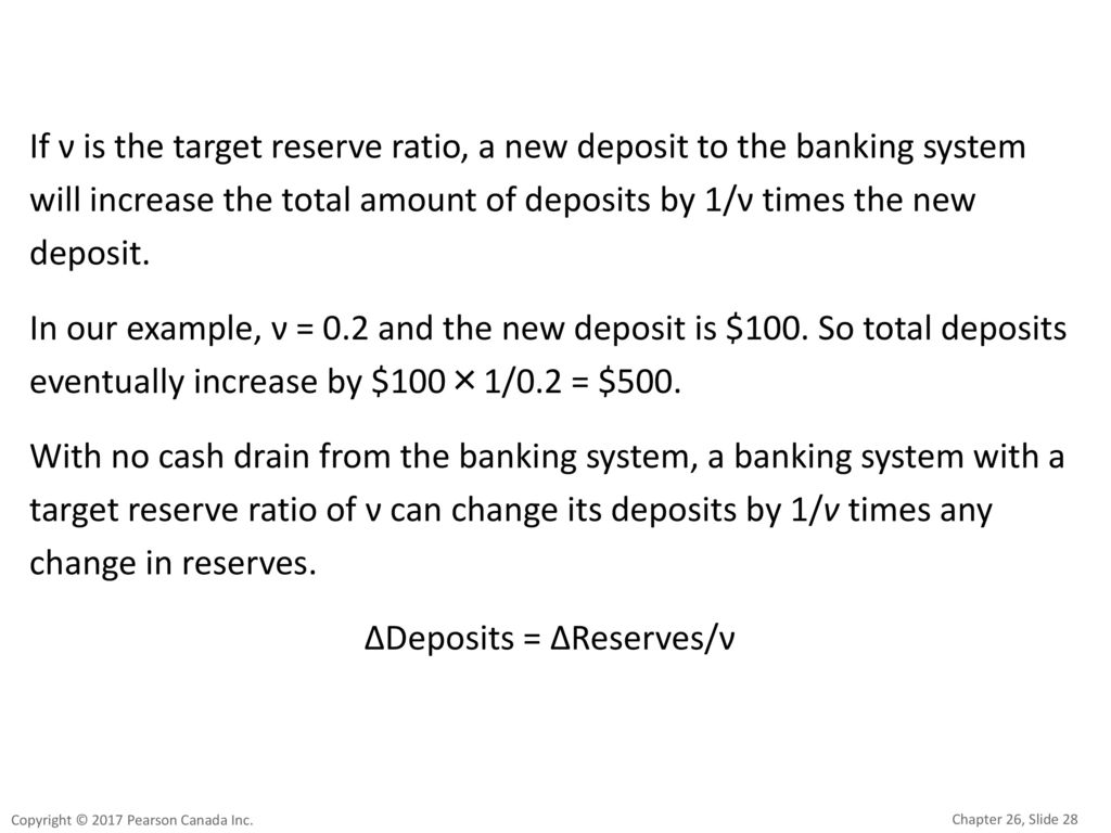 If ν is the target reserve ratio, a new deposit to the banking system will increase the total amount of deposits by 1/ν times the new deposit. In our example, ν = 0.2 and the new deposit is $100. So total deposits eventually increase by $100×1/0.2 = $500. With no cash drain from the banking system, a banking system with a target reserve ratio of ν can change its deposits by 1/v times any change in reserves. ΔDeposits = ΔReserves/ν