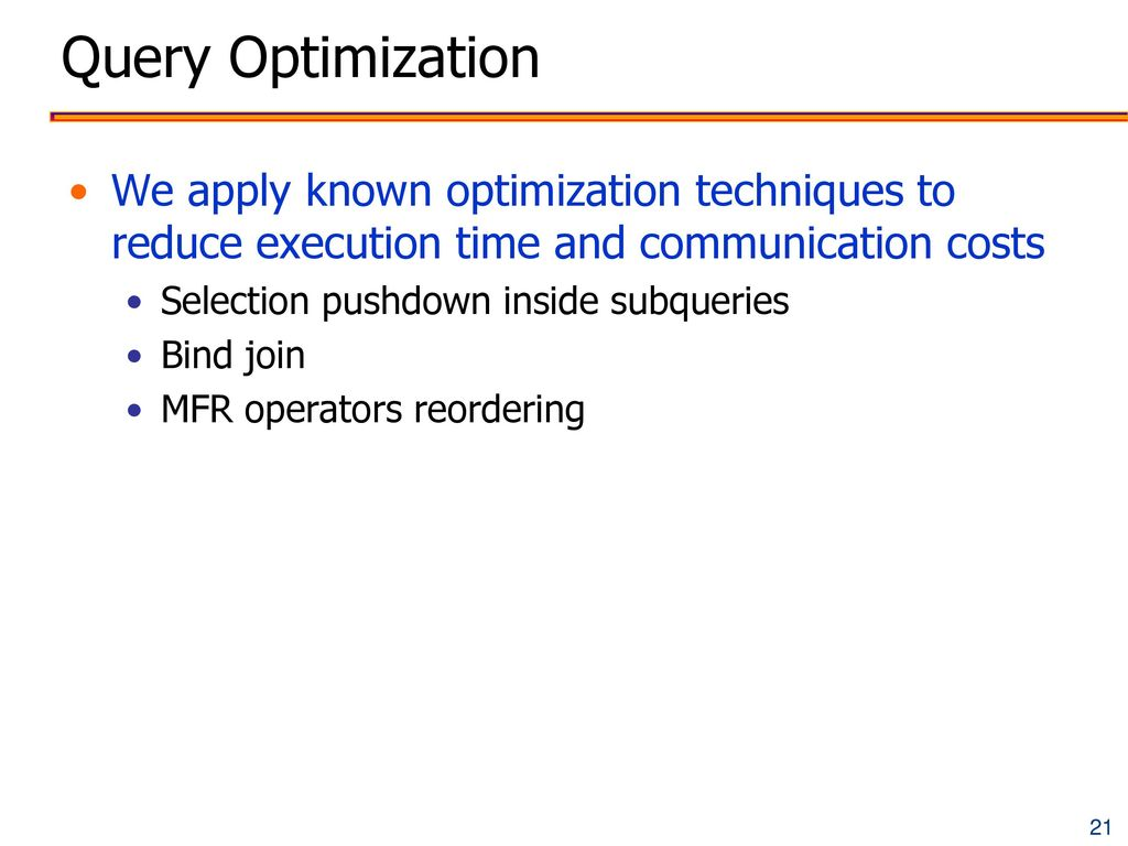 Query Optimization We apply known optimization techniques to reduce execution time and communication costs.