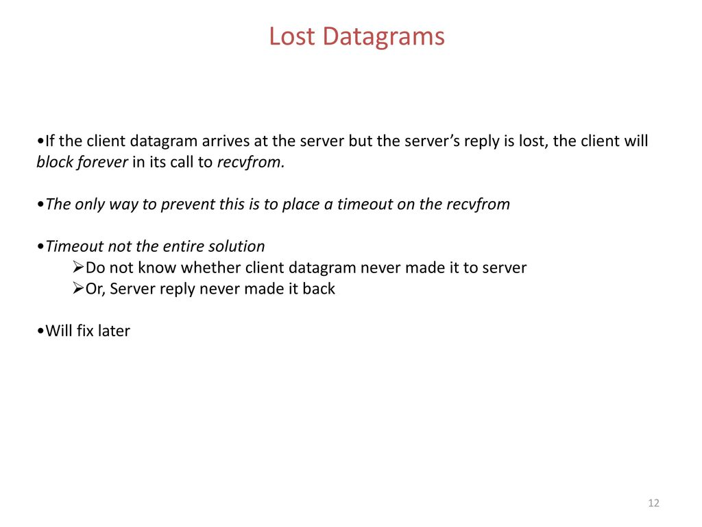 Lost Datagrams If the client datagram arrives at the server but the server's reply is lost, the client will block forever in its call to recvfrom.
