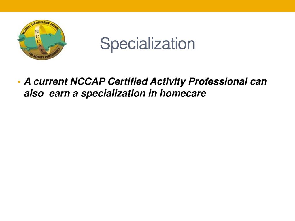 Specialization A current NCCAP Certified Activity Professional can also  earn a specialization in homecare.