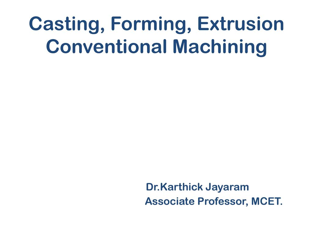 Casting, Forming, Extrusion Conventional Machining  Dr - ppt