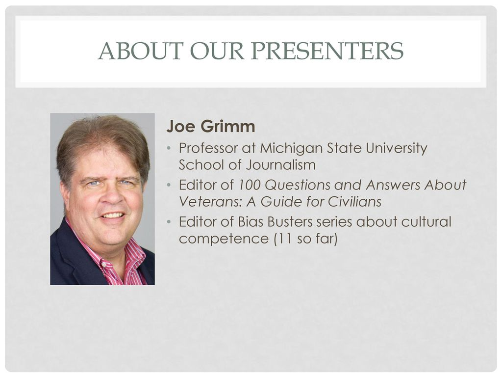 4 About our presenters Joe Grimm Professor at Michigan State University  School of Journalism Editor of 100 Questions and Answers About Veterans: A  Guide ...