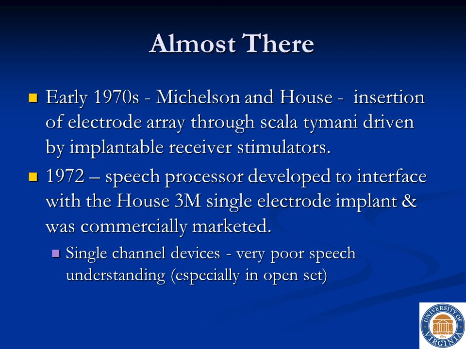 Almost There Early 1970s - Michelson and House - insertion of electrode array through scala tymani driven by implantable receiver stimulators.
