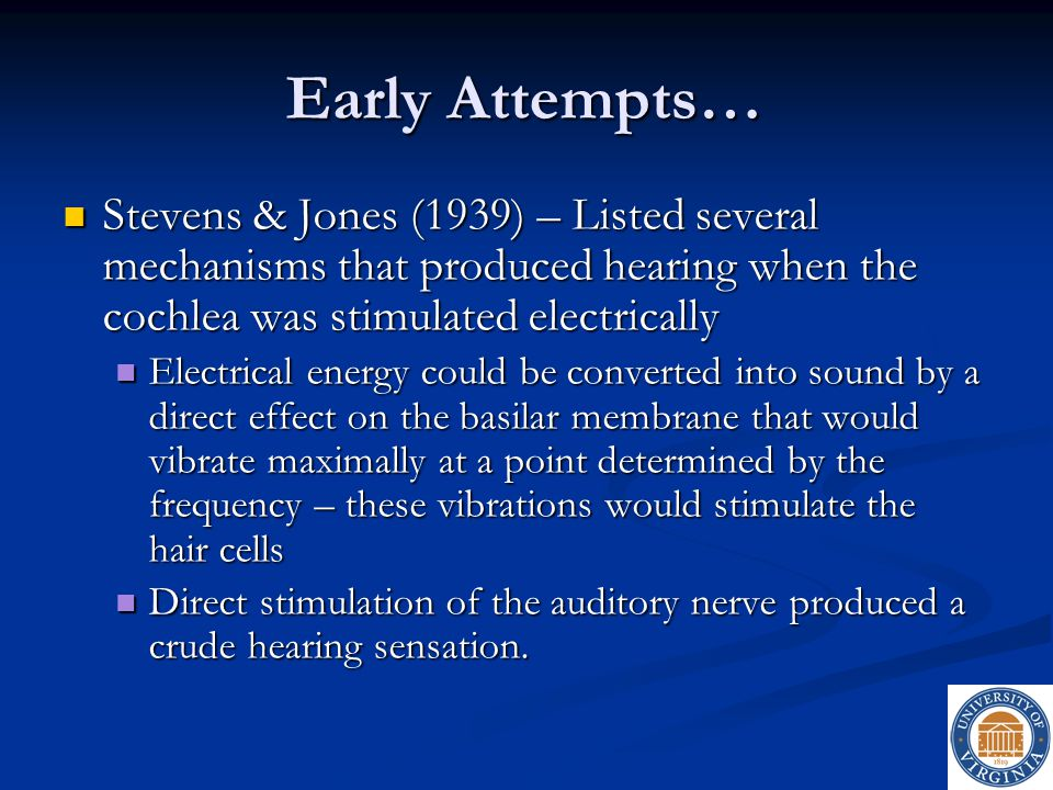 Early Attempts… Stevens & Jones (1939) – Listed several mechanisms that produced hearing when the cochlea was stimulated electrically.