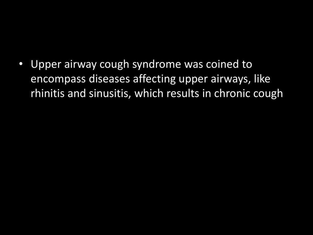 Upper airway cough syndrome was coined to encompass diseases affecting upper airways, like rhinitis and sinusitis, which results in chronic cough