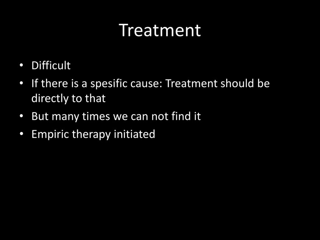 Treatment Difficult. If there is a spesific cause: Treatment should be directly to that. But many times we can not find it.