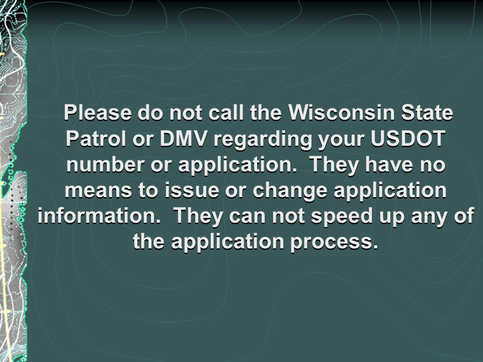 Please do not call the Wisconsin State Patrol or DMV regarding your USDOT number or application.