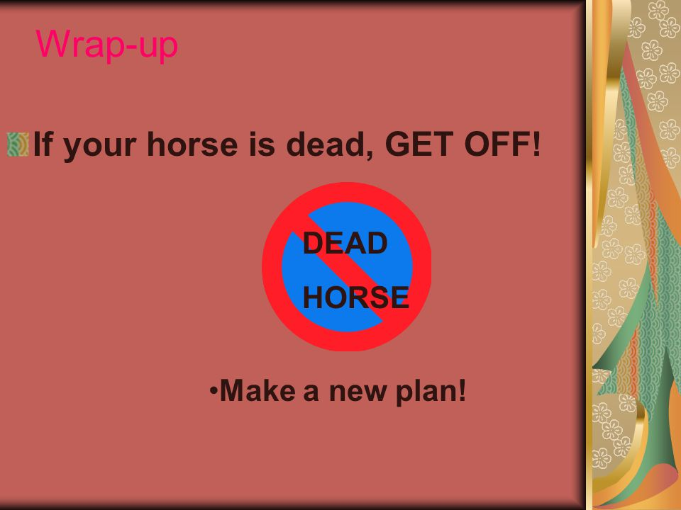 Wrap-up If your horse is dead, GET OFF! DEAD HORSE Make a new plan!