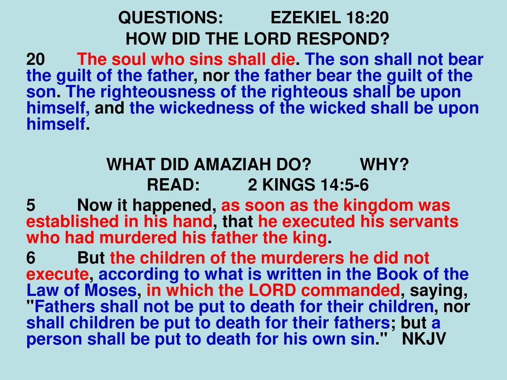 The son will not bear the guilt of the father, and the father will not bear the guilt of the son, the truth of the righteous with him and remains, and the lawlessness of the lawless with him and remains (Ezek. 18:20) 22