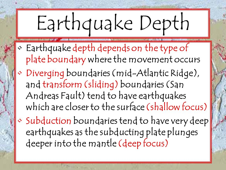 Earthquake Depth Earthquake depth depends on the type of plate boundary where the movement occurs.
