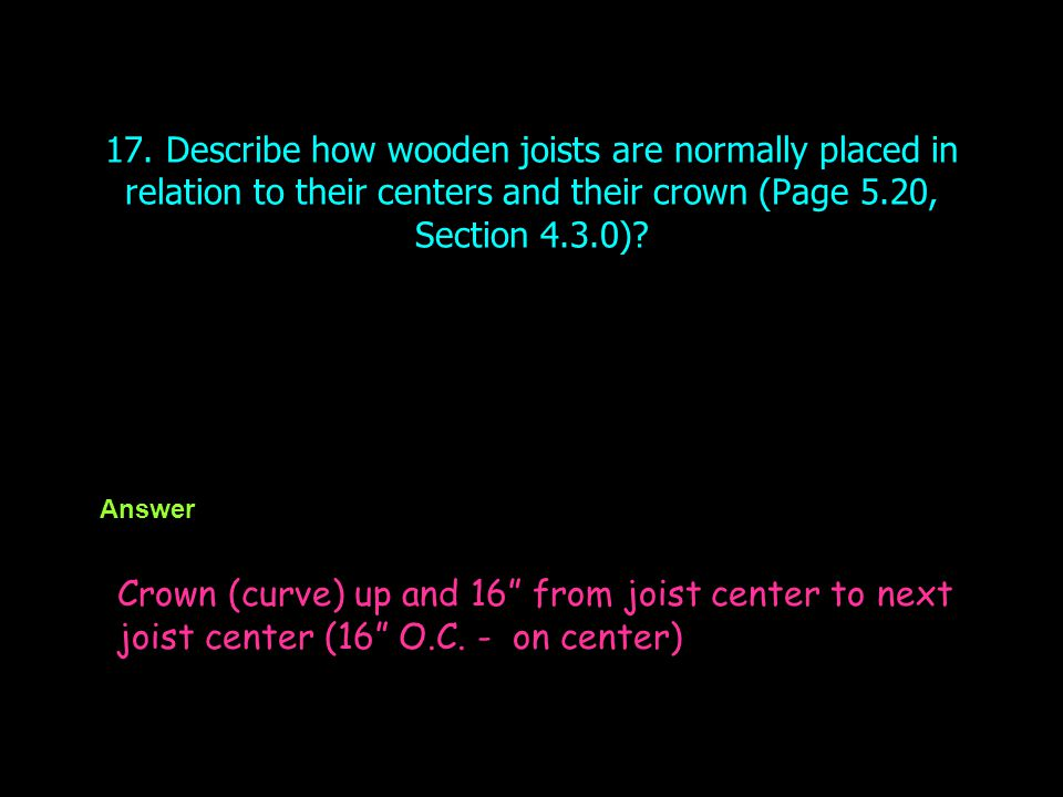 17. Describe how wooden joists are normally placed in relation to their centers and their crown (Page 5.20, Section 4.3.0)