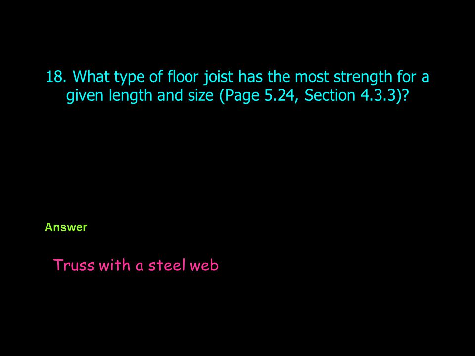 18. What type of floor joist has the most strength for a given length and size (Page 5.24, Section 4.3.3)