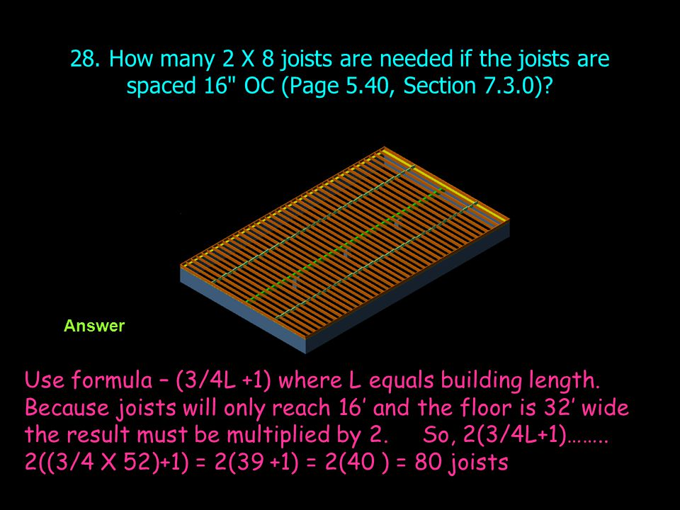 28. How many 2 X 8 joists are needed if the joists are spaced 16 OC (Page 5.40, Section 7.3.0)