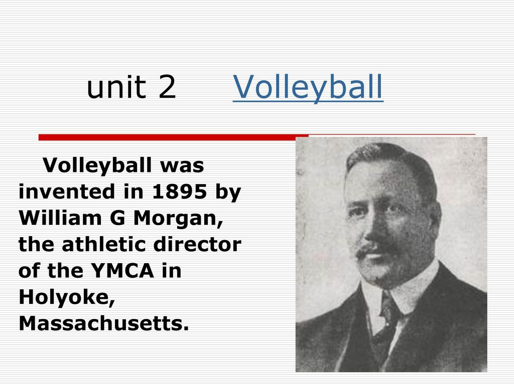 Unit 2 Volleyball Volleyball Was Invented In 1895 By William G Morgan The Athletic Director Of The Ymca In Holyoke Massachusetts Ppt Download