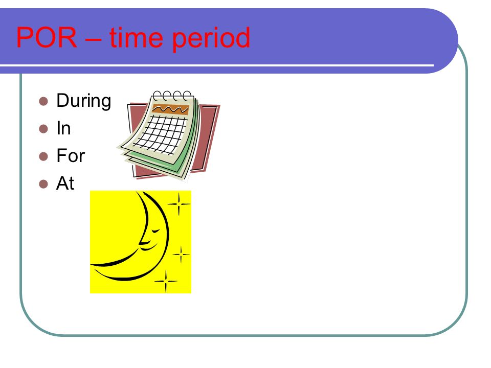 POR – time period During In For At