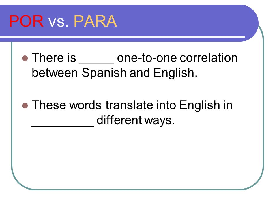 POR vs. PARA There is _____ one-to-one correlation between Spanish and English.