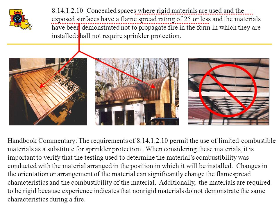 8.14.1.2.10 Concealed spaces where rigid materials are used and the exposed surfaces have a flame spread rating of 25 or less and the materials have been demonstrated not to propagate fire in the form in which they are installed shall not require sprinkler protection.