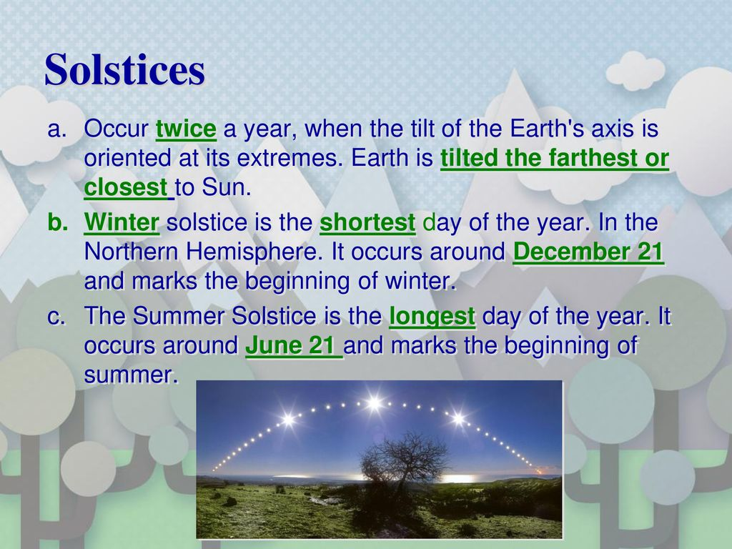 Solstices Occur twice a year, when the tilt of the Earth s axis is oriented at its extremes. Earth is tilted the farthest or closest to Sun.