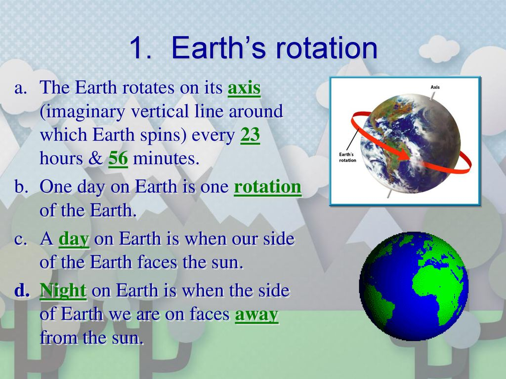 1. Earth's rotation The Earth rotates on its axis (imaginary vertical line around which Earth spins) every 23 hours & 56 minutes.