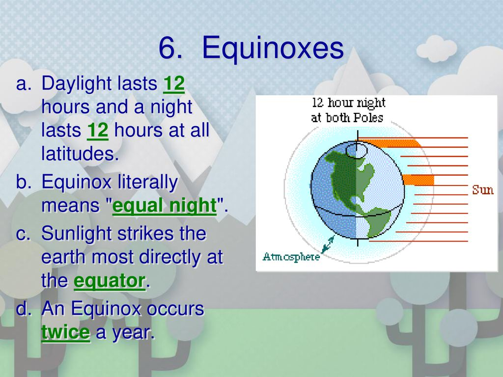6. Equinoxes Daylight lasts 12 hours and a night lasts 12 hours at all latitudes. Equinox literally means equal night .