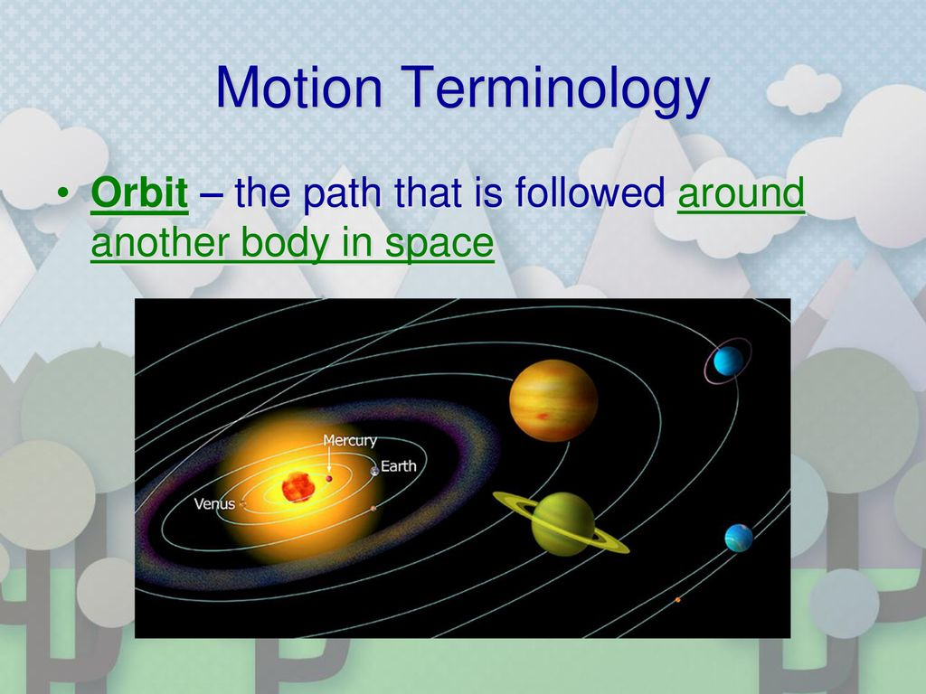 Motion Terminology Orbit – the path that is followed around another body in space