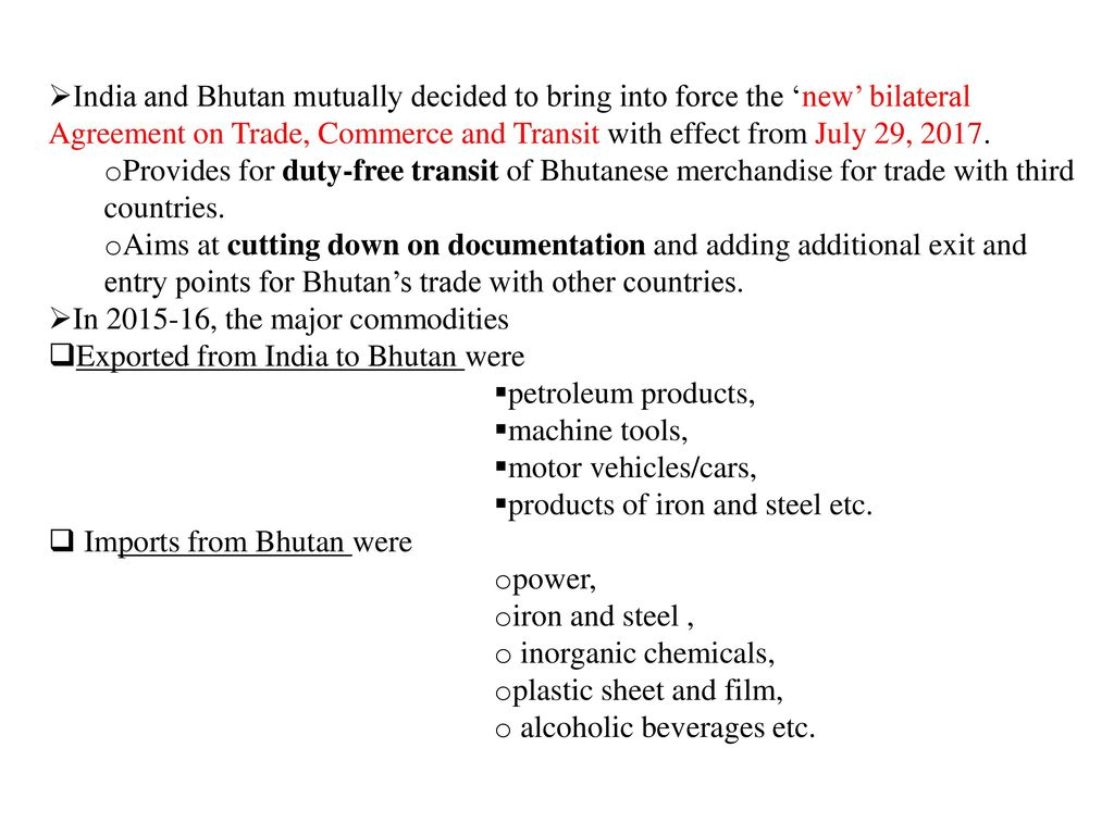 India and Bhutan mutually decided to bring into force the 'new' bilateral Agreement on Trade, Commerce and Transit with effect from July 29, 2017.