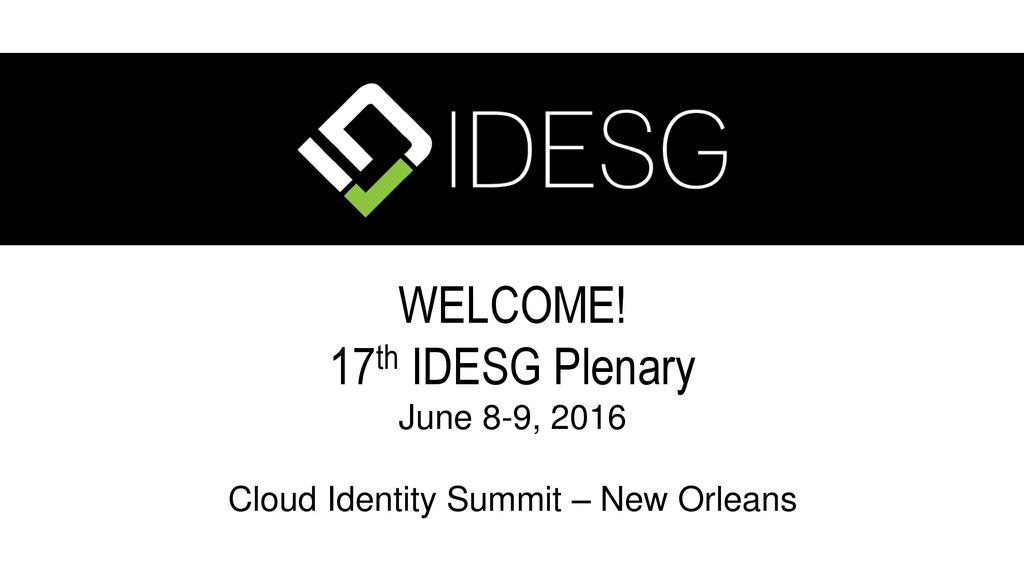 WELCOME! 17th IDESG Plenary June 8-9, 2016 Cloud Identity Summit – New Orleans