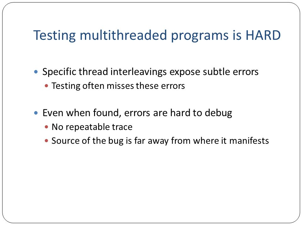 Testing multithreaded programs is HARD