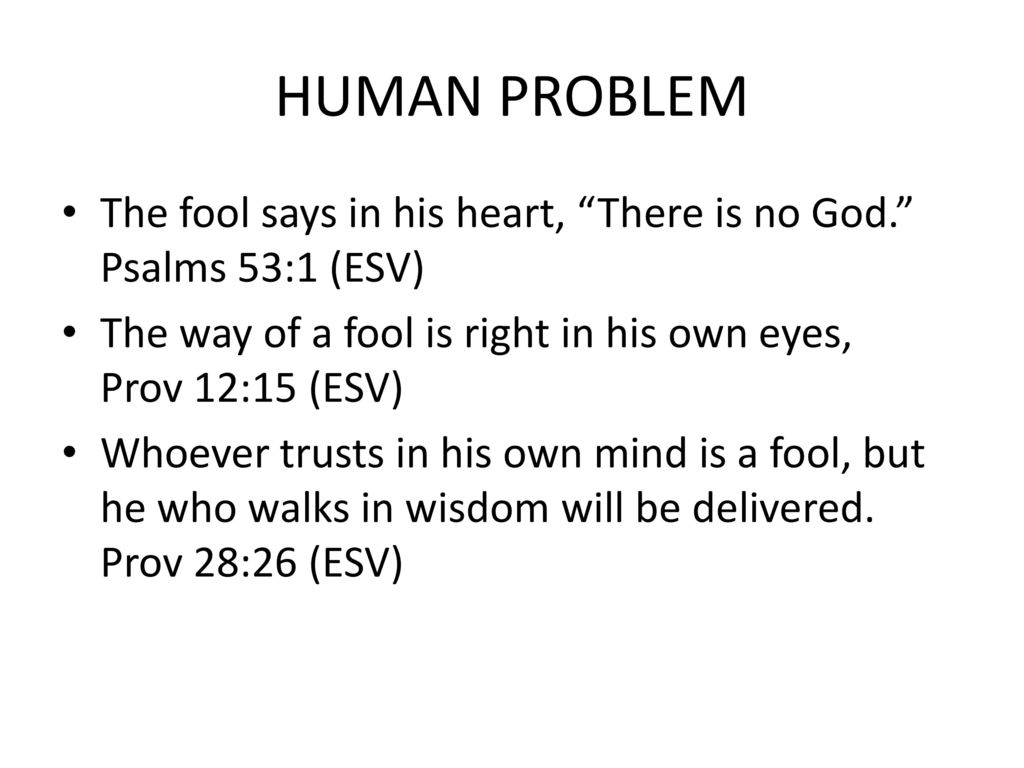 HUMAN PROBLEM The fool says in his heart, There is no God. Psalms 53:1 (ESV) The way of a fool is right in his own eyes, Prov 12:15 (ESV)
