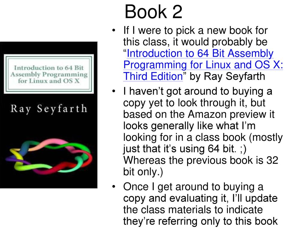 """17 Book 2 If I were to pick a new book for this class, it would probably be  """"Introduction to 64 Bit Assembly Programming for Linux and OS X: ..."""