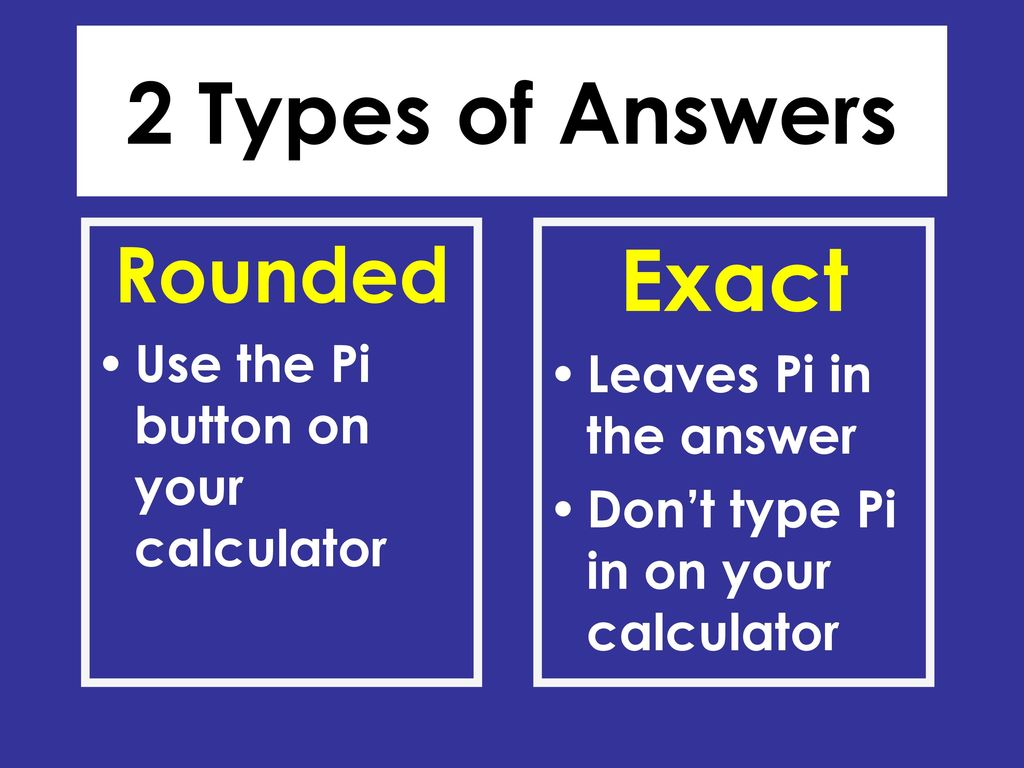 2 types of answers exact rounded use the pi button on your