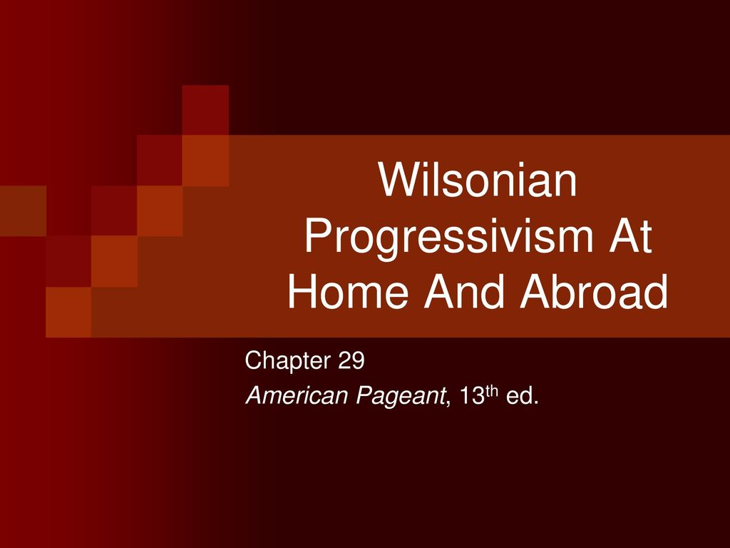 Wilsonian Progressivism At Home And Abroad - ppt download