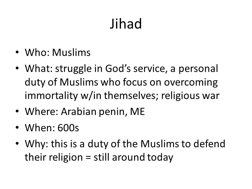 Jihad Who: Muslims. What: struggle in God's service, a personal duty of Muslims who focus on overcoming immortality w/in themselves; religious war.