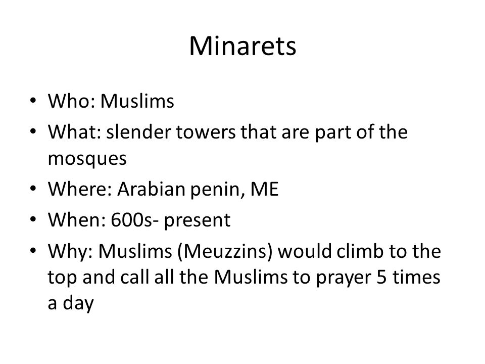 Minarets Who: Muslims. What: slender towers that are part of the mosques. Where: Arabian penin, ME.