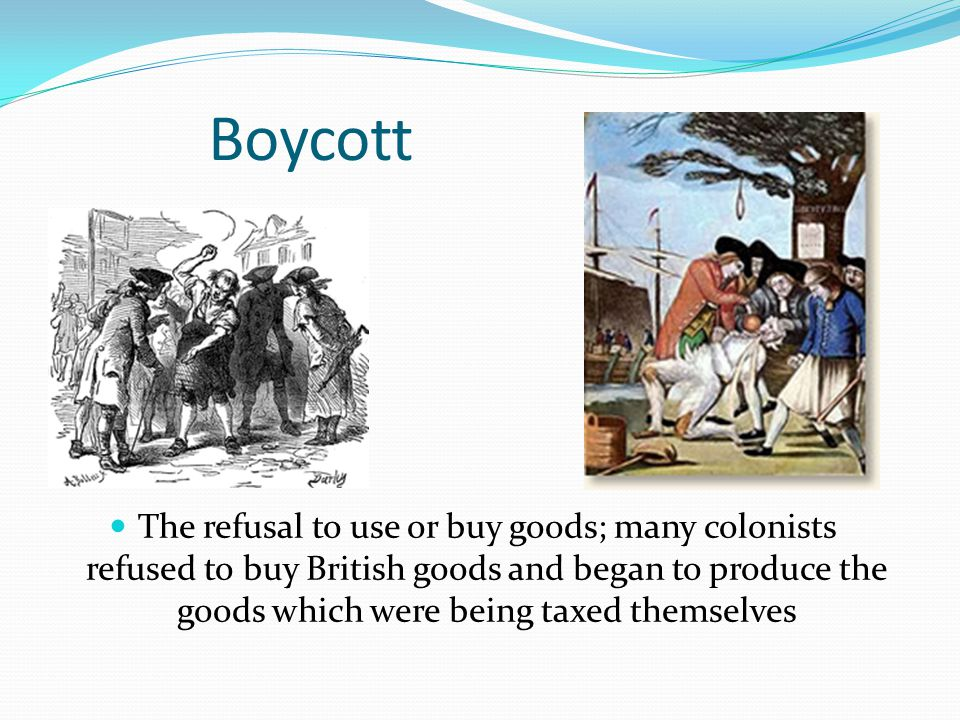 Boycott The refusal to use or buy goods; many colonists refused to buy British goods and began to produce the goods which were being taxed themselves.