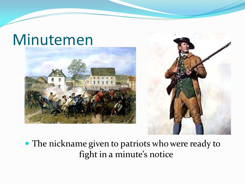 Minutemen The nickname given to patriots who were ready to fight in a minute's notice