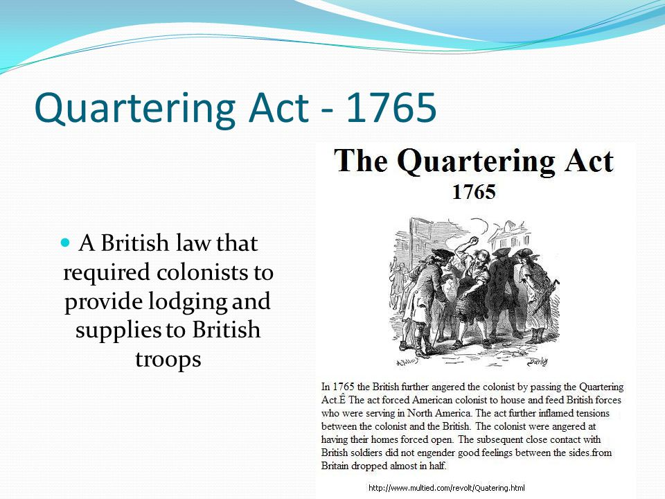 Quartering Act - 1765 A British law that required colonists to provide lodging and supplies to British troops.